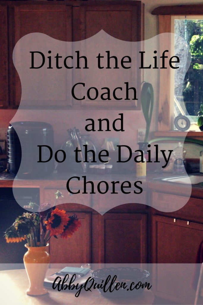 Ditch the Life Coach and Do the Daily Chores #lifelessons #homemaking
