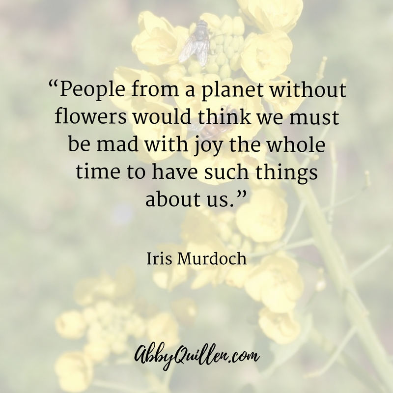 People from a planet without flowers would think we must be mad with joy the whole time to have such things about us. - Iris Murdoch #quote