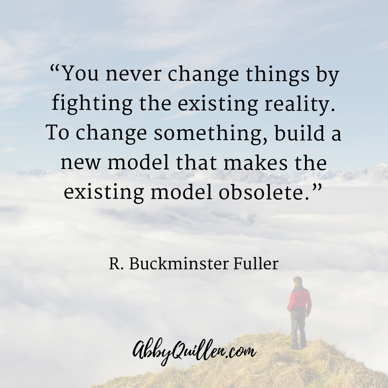 You never change things by changing the existing reality. To change something, build a new model that makes the existing model obsolete._ R. Buckminster Fuller